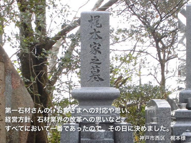 第一石材さんの、お客さまへの対応や思い、 経営方針、石材業界の改革への思いなど、 すべてにおいて一番であったので、その日に決めました。【神戸市西区 梶本様】