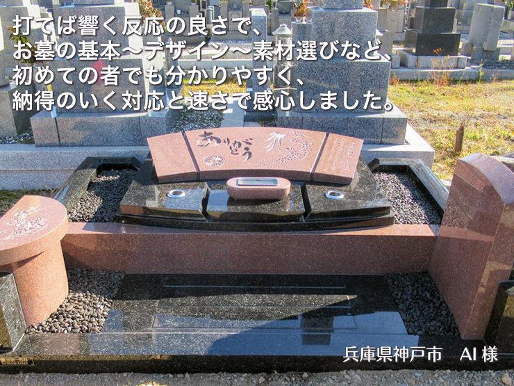 打てば響く反応の良さで、お墓の基本~デザイン~素材選びなど、初めての者でも分かりやすく、納得のいく対応と速さで感心しました。【兵庫県神戸市 AI様】