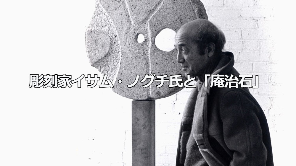 彫刻家イサム・ノグチ氏と国産最高級墓石材「庵治石」