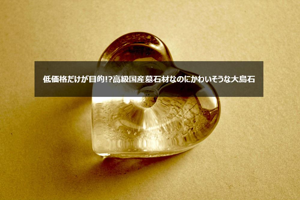 低価格だけが目的!高級国産墓石材なのにかわいそうな大島石