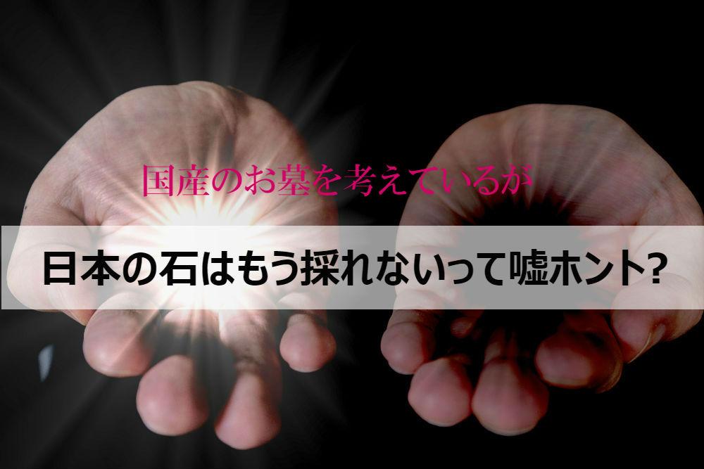 国産のお墓を考えているが日本の石はもう採れないって嘘ホント?