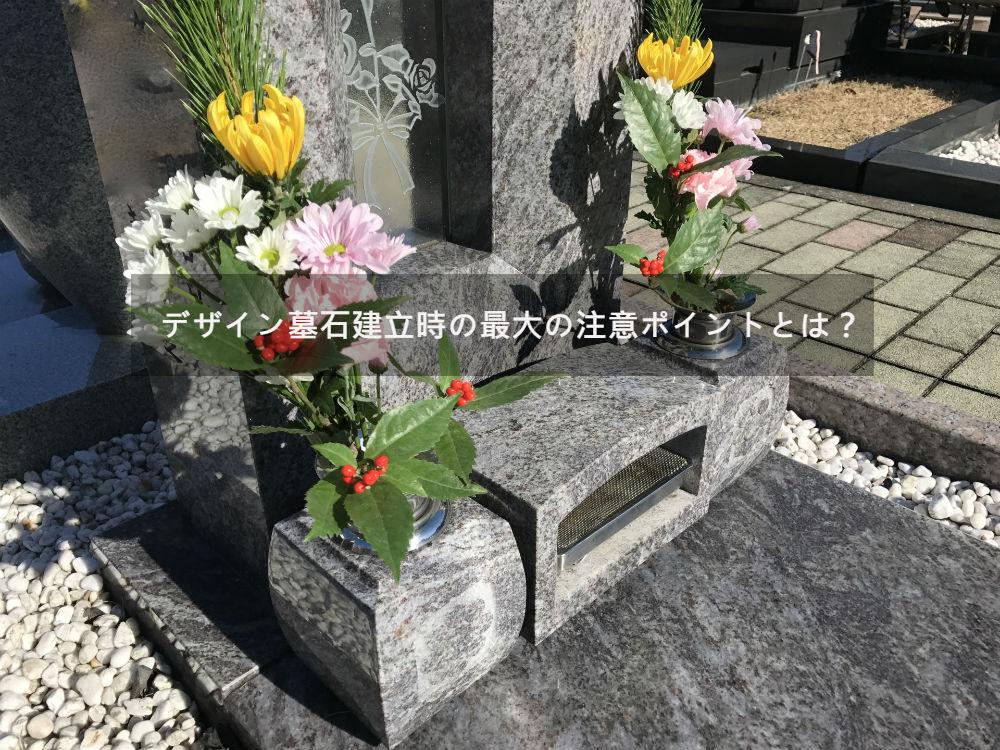 お墓をデザイン墓石で建てるときの最大の注意ポイントとは?