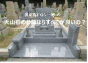 国産墓石なら一押しの天山石のお墓ならすべてが良いのか?
