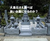 大島石さえ選べば良いお墓になるのか?