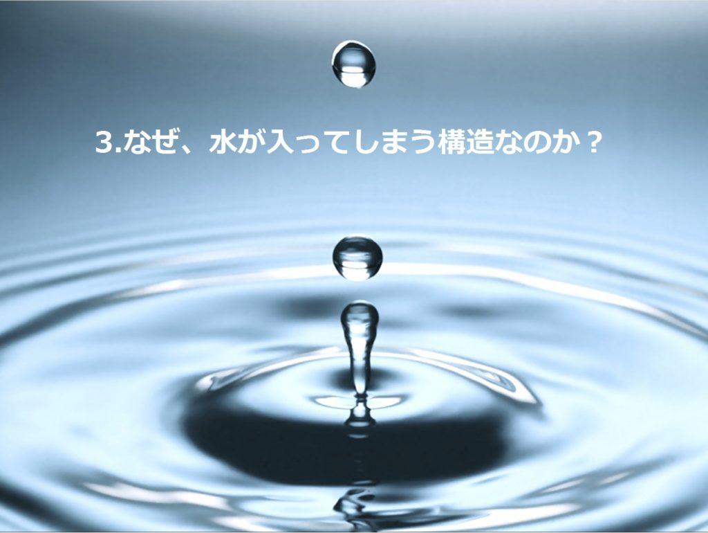 なぜ、水が入ってしまう構造なのか?