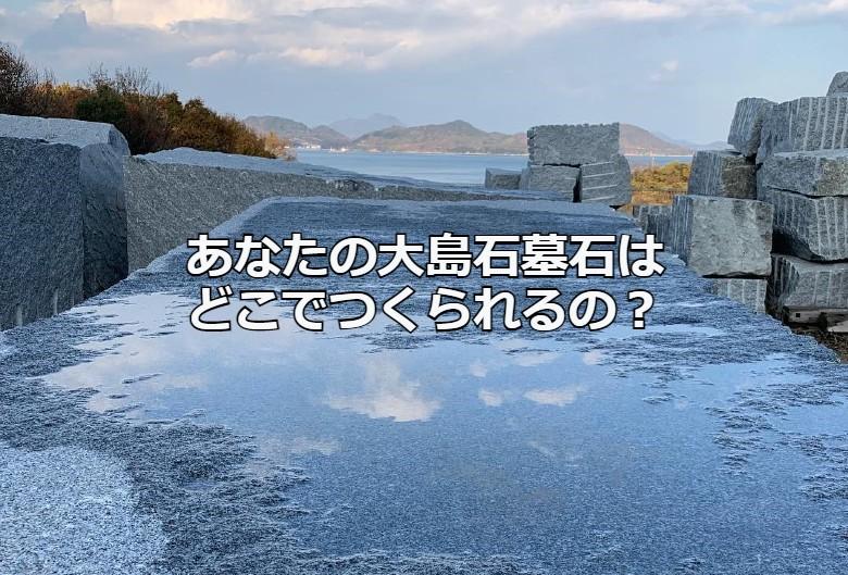 あなたの大島石墓石はどこでつくられるの?