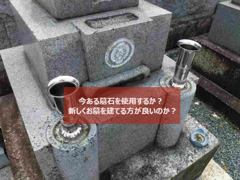 今ある墓石を使用するか?新しくお墓を建てる方が良いのか?