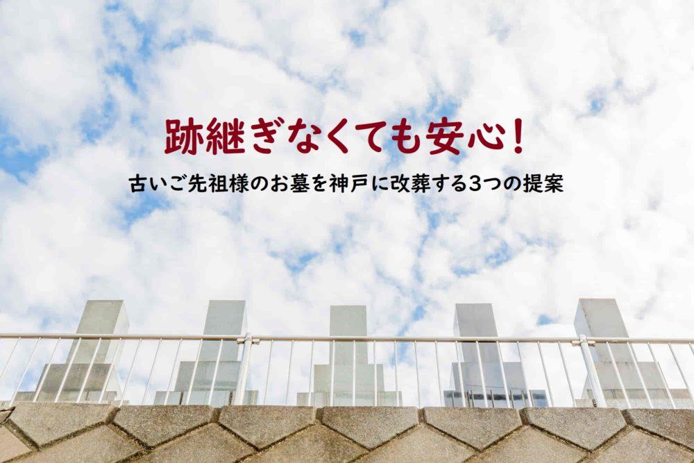 跡継ぎなくても安心!古いご先祖様のお墓を神戸に改葬する3つの提案
