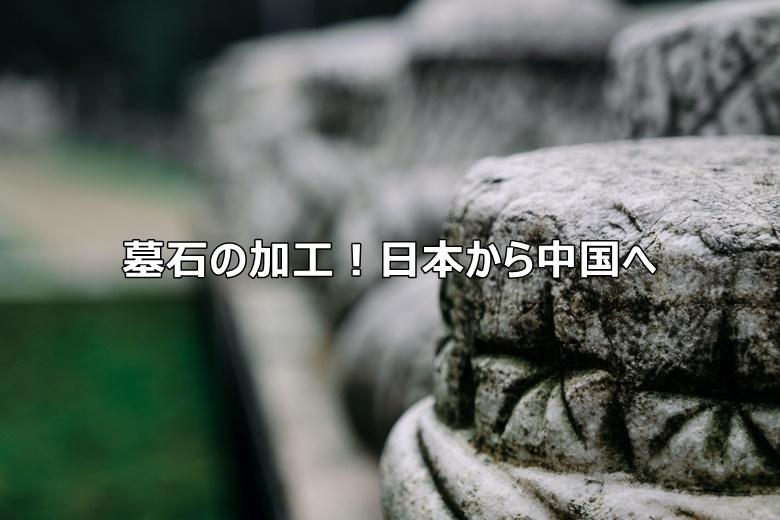 墓石の加工!日本から中国への移り変わり