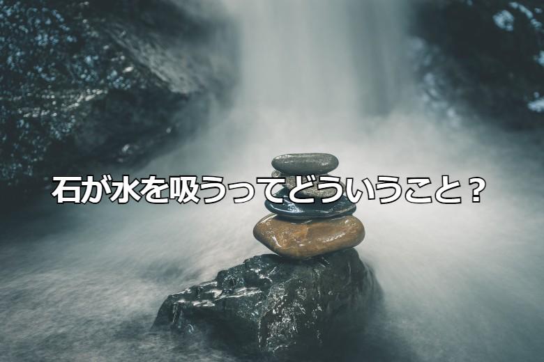 石が水を吸うってどういうこと?